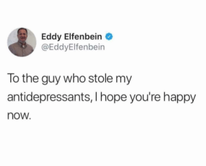 Funny, Happy, and Hope: Eddy Elfenbein  @EddyElfenbein  To the guy who stole my  antidepressants, I hope you're happy  now Even wittier title via /r/funny https://ift.tt/2MgfD3g
