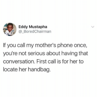Bored, Memes, and Phone: Eddy Mustapha  Bored Chairman  you call my mother's phone once,  you're not serious about having that  conversation. First call is for her to  locate her handbag. True or false ?? 😂😂 (@zerofobia)