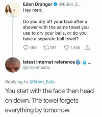 Dank, Head, and Internet: Eden Dranger @Eden_E...  Hey men:  Do you dry off your face after a  shower with the same towel you  use to dry your balls, or do you  have a separate ball towel?  499 194 1435 T  latest internet reference  @chxamaxhc  Replying to @Eden Eats  You start with the face then head  on down. The towel forgets  everything by tomorr Men please confirm this.