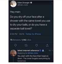 Head, Internet, and Iphone: Eden Dranger  @Eden Eats  Hey men:  Do you dry off your face aftera  shower with the same towel you use  to dry your balls, or do you have a  separate ball towel?  8:55 PM.1/9/19 Twitter for iPhone  75 Retweets 1,142 Likes  latest internet reference  Replying to @Eden Eats  You start with the face then head orn  down. The towel forgets everything by  tomorrow Just like that