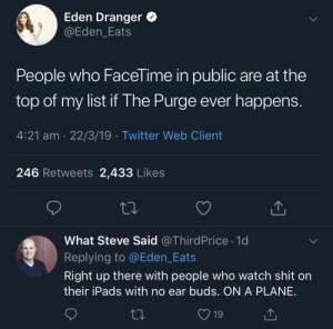 Carolina Panthers, Run, and Shit: Eden Dranger  @Eden_Eats  People who Facel ime in public are at the  top of my list if The Purge ever happen:s  4:21 am 22/3/19 Twitter Web Client  246 Retweets 2,433 Likes  What Steve Said @ThirdPrice 1d  Replying to @Eden_Eats  Right up there with people who watch shit on  their iPads with no ear buds. ON A PLANE  19 You can run, but you cant hide.