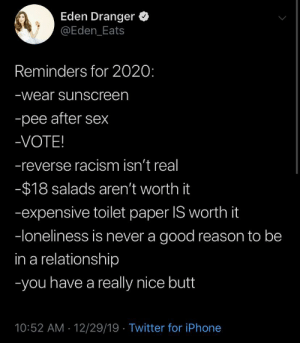 2020 tips: Eden Dranger  @Eden_Eats  Reminders for 2020:  -wear sunscreen  -pee after sex  -VOTE!  -reverse racism isn't real  -$18 salads aren't worth it  -expensive toilet paper IS worth it  -loneliness is never a good reason to be  in a relationship  -you have a really nice butt  10:52 AM - 12/29/19 · Twitter for iPhone 2020 tips