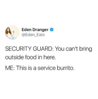 Food, Funny, and Yes: Eden Dranger  @Eden_Eats  SECURITY GUARD: You can't bring  outside food in here.  ME: This is a service burrito. YES @eden_eats