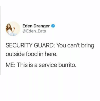 Food, Tbh, and Girl Memes: Eden Dranger  @Eden_Eats  SECURITY GUARD: You can't bring  outside food in here.  ME: This is a service burrito. It's critical to my wellbeing tbh