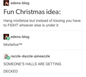 Someone fight me: edens-blog  Fun Christmas idea:  Hang mistletoe but instead of kissing you have  to FIGHT whoever else is under it  edens-blog  MistlefoeTM  razzle-dazzle-pineazzle  SOMEONE'S HALLS ARE GETTING  DECKED Someone fight me