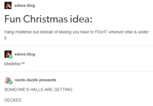 Christmas, Blog, and Hell: edens-blog  Fun Christmas idea:  Hang mistletoe but instead of kissing you have to FIGHT whoever else is under  it  edens-blog  MistlefoeTM  razzle-dazzle-pineaz  zle  SOMEONE'S HALLS ARE GETTING  DECKED Jingle bell, jingle hell