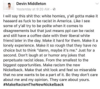 "America, Memes, and Racism: eDevin Middleton  Yesterday at 9:20 AM .  I will say this shit tho: white homies, y'all gotta make it  haaaard as fuck to be racist in America. Like I see  some of y'all try to be polite when it comes to  disagreements but that just means ppl can be racist  and still have a coffee date with their liberal white  friend later in the day. Make it hard for them. Make it a  lonely experience. Make it so rough that they have no  choice but to think""damn, maybe it's me."" Just for a  second. Don't laugh at or humor any jokes that  perpetuate racist ideas. From the smallest to the  biggest opportunities. Make racism the new  Nickelback. Make that shit look and feel so miserable  that no one wants to be a part of it. Bc they don't care  about me and my opinion. They care about yours.  This! 👆🏾 MakeRacismTheNewNickelback"