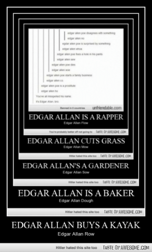 Edgar Allan Buys A Kayakhttp://omg-humor.tumblr.com: edgar allen poe disagrees with something  edgar allen no  egdar allen poe is surprised by something  edgar alen whoa  edgar alen poe fues a hole in his pants  edgar alen sew  edgar allen poe dies  edgar alen woe  edgar allen poe starts a tamly business  edgar alen co  edgar alen poe is a prostitute  edgar allen ho  You've al misspelled his name  s Edgar Alan. bro.  unfriendable.com  Banned in O countries  EDGAR ALLAN IS A RAPPER  Edgar Allen Flow  TASTE OPAWESOME.COM  You're probably better of not going to  EDGAR ALLAN CUTS GRASS  Edgar Allan Mow  Hitter hated this site too  TASTE OF AWESOME.COM  EDGAR ALLAN'S A GARDENER  Edgar Allan Sow  TASTE OF AWESOME.COM  Hitter hated this site too  EDGAR ALLAN IS A BAKER  Edgar Allan Dough  TASTE OFAWESOME.COM  Hitler hated this site too  EDGAR ALLAN BUYS A KAYAK  Edgar Allan Row  TASTE OFAWESOME.COM  Hitler hated this site too Edgar Allan Buys A Kayakhttp://omg-humor.tumblr.com