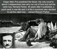 https://t.co/2GxQhXI5zD: Edgar Allen Poe predicted the future. His only novel is  about 4 shipwrecked men who run out of food and eat the  cabin boy, Richard Parker 46 years after it published, a  yacht sank in real life and 3 of the 4 survivors also decided  to eat the cabin boy... named Richard Parker. https://t.co/2GxQhXI5zD