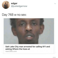 Let this man live @thefunnyintrovert: edgar  @justedgarnow  Day 748 w no sex:  Salt Lake City man arrested for calling 911 and  asking Where the hoes at  react365.com Let this man live @thefunnyintrovert