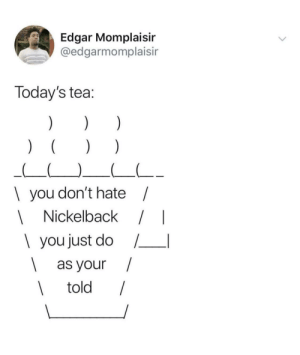 Could it be? by dobbyisafreepup MORE MEMES: Edgar Momplaisin  @edgarmomplaisir  Today's tea  I you don't hate  Nickelback /I  1 you just do /  as your /  told Could it be? by dobbyisafreepup MORE MEMES