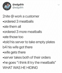 """@_theblessedone is our favorite page of 2017. A must follow!: @edgdhh  @edgdhh  2nite @ work a customer  .ordered 3 meatballs  .ate them all  .ordered 3 more meatballs  .ate those too  .told his server to take empty plates  b4 his wife got there  .wife gets there  .server takes both of their orders  .he goes """"i think illtry the meatballs""""  WHAT WAS HE HIDING @_theblessedone is our favorite page of 2017. A must follow!"""