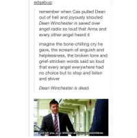 *gross sobbing* . . . Supernatural deanwinchester samwinchester jaredpadalecki jensenackles destiel castiel mishacollins hellismybitch: edgebu  remember when Cas pulled Dean  out of hell and joyously shouted  Dean Winchester is saved over  angel radio so loud that Anna and  every other angel heard it  imagine the bone-chilling cry he  gave, the scream of anguish and  helplessness, the broken tone and  grief-stricken words said so loud  that every angel everywhere had  no choice but to stop and listen  and shiver  Dean Winchester is dead.  Iwill kill you, your children and your arandchildren. *gross sobbing* . . . Supernatural deanwinchester samwinchester jaredpadalecki jensenackles destiel castiel mishacollins hellismybitch