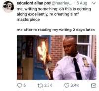 Edgelord: edgelord allan poe @haarley... 5 Aug  me, writing something: oh this is coming  along excellently, im creating a mf  masterpiece  me after re-reading my writing 2 days later: