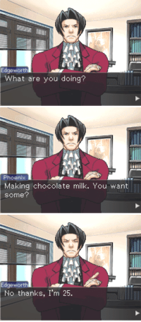 "Tumblr, Anonymous, and Blog: Edgeworth  What are you doing?   Phoenisx  Making chocolate milk. You want  some?   Edgeworth  No thanks, I'm 25. <p><a href=""https://emala-rawrrr.tumblr.com/post/156003927242/incorrectaceattorney-edgeworth-what-are-you"" class=""tumblr_blog"">emala-rawrrr</a>:</p>  <blockquote><p><a href=""http://incorrectaceattorney.tumblr.com/post/155299251444/edgeworth-what-are-you-doing-phoenix-making"" class=""tumblr_blog"">incorrectaceattorney</a>:</p>  <blockquote><p>Edgeworth: What are you doing?<br/>Phoenix: Making chocolate milk. You want some?<br/>Edgeworth: No thanks, I'm 25.</p><p>submitted by anonymous</p></blockquote>  <p>TWENTY SIX BUT OKAY</p></blockquote>  <p>Phoenix Wright purists gonna come out and play.</p>"