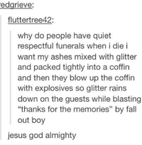 """fall out boys: edgrieve:  flutter tree42:  why do people have quiet  respectful funerals when i die i  want my ashes mixed with glitter  and packed tightly into a coffin  and then they blow up the coffin  with explosives so glitter rains  down on the guests while blasting  """"thanks for the memories"""" by fall  out boy  jesus god almighty"""