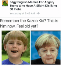 #tbt: Edgy English Memes For Angsty  Teens Who Have A Slight Disliking  Of Plebs  Yesterday at 8:49 AM.  Remember the Kazoo Kid? This is  him now. Feel old yet? #tbt