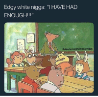 "Funny, White, and Edgy: Edgy white nigga: ""IHAVEHAD  ENOUGH!!!""  @Akademiksthetypeofnigga  0  o 0 Pulls out the glock"