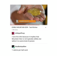 slurp: EDIBLE MOUNTAIN DEW Test Kitchen  1.2M views  shitispuffinup  I love this title because it implies that  Mountain Dew is not typically edible, but  rather it is some kind of poison  thealieninyellow  1 calorie per ball sack slurp