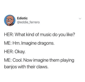 Music, Cool, and Imagine Dragons: Ediotic  @eddie ferrero  HER: What kind of music do you like?  ME: Hm. Imagine dragons  HER: Okay  ME: Cool. Now imagine them playing  banjos with their claws Me irl
