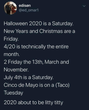 Let's GO!: edisøn  @ed_omar1  Halloween 2020 is a Saturday.  New Years and Christmas are a  Friday.  4/20 is technically the entire  month.  2 Friday the 13th, March and  November.  July 4th is a Saturday.  Cinco de Mayo is on a (Taco)  Tuesday  2020 about to be litty titty Let's GO!