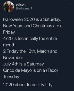 meirl by ShadowofTheNight2530 MORE MEMES: edisøn  @ed_omar1  Halloween 2020 is a Saturday.  New Years and Christmas are a  Friday.  4/20 is technically the entire  month.  2 Friday the 13th, March and  November.  July 4th is a Saturday.  Cinco de Mayo is on a (Taco)  Tuesday  2020 about to be litty titty meirl by ShadowofTheNight2530 MORE MEMES