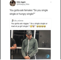 "Blackpeopletwitter, Hungry, and Girl: Edis Aggin  @Wiseguy_Wes  You gotta ask females ""So you single  single or hungry single?""  @x xciaraa  You gotta ask niggas "" So u single single or  mad at ya girl single ? e9關"" <p>Which one of the two and be specific with detail (via /r/BlackPeopleTwitter)</p>"