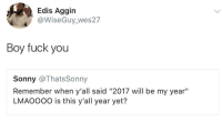 """Blackpeopletwitter, Fuck You, and Shit: Edis Aggin  @WiseGuy_wes27  Boy fuck you  Sonny @ThatsSonny  Remember when y'all said """"2017 will be my year""""  LMAOOoO is this y'all year yet? <p>Shit, maybe next year (via /r/BlackPeopleTwitter)</p>"""