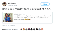 Blackpeopletwitter, Job Interview, and Money: Edis Aggin  @WiseGuy wes27  Follow  Damn. You couldn't fuck a raise out of him?  ania @NOLIMITNIA  Had a job interview today, fucked the manager and walked out with  a new job making 7.25/hour & Yall still asking y'all parents for  money. Can't relate  ククク!!  4:44 AM - 19 Dec 2017  2,038 Retweets 2,971 Likes <p>Minimum Bang (via /r/BlackPeopleTwitter)</p>