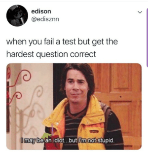 Fail, Edison, and Test: edison  @edisznn  when you fail a test but get the  hardest question correct  Omay be an idiot...but m not stupid. meirl