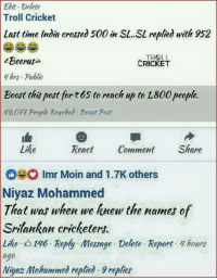 Memes, Troll, and Wat: Edit Delete  Troll Cricket  Last time India croed 500 in SL..SL replied with 952  00i SL rped it 92  TRⓗLL  CRICKET  Beeras  thrs Public  Boost thit post for E65 to reach up to 1800 people  49,077 People Reached Boost Post  Like  React Comment Share  Imr Moin and 1.7K others  Niyaz Mohammed  That wat when we knew the names of  Srilankan cricketers.  Lihe 3 146 Reply Message Delete Report hourt  ago  Niyaz Mohammed replied 9repfies Comment of the day 😂😂 <Beerus>