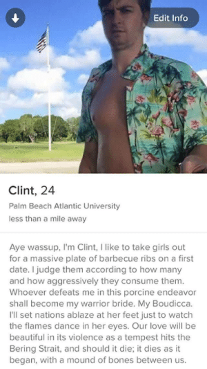 Beautiful, Bones, and Girls: Edit Info  Clint, 24  Palm Beach Atlantic University  less than a mile away  Aye wassup, I'm Clint, I like to take girls out  for a massive plate of barbecue ribs on a first  date. I judge them according to how many  and how aggressively they consume them.  Whoever defeats me in this porcine endeavor  shall become my warrior bride. My Boudicca.  I'll set nations ablaze at her feet just to watch  the flames dance in her eyes. Our love will be  beautiful in its violence as a tempest hits the  Bering Strait, and should it die; it dies as it  began, with a mound of bones between us. Bring on the wardrums