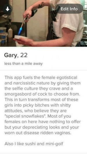 "Girls, Selfie, and Golf: Edit Info  Gary, 22  less than a mile away  This app fuels the female egotistical  and narcissistic nature by giving them  the selfie culture they crave and a  smorgasbord of cock to choose from.  This in turn transforms most of these  girls into picky bitches with shitty  attitudes, who believe they are  special snowflakes"". Most of you  females on here have nothing to offer  but your depreciating looks and your  worn out disease ridden vaginas.  Also I like sushi and mini-golf Everybody loves Gary"