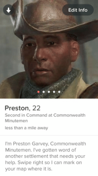 Preston Garvey is on Tinder!: Edit Info  Preston, 22  Second in Command at Commonwealth  Minutemen  less than a mile away  I'm Preston Garvey, Commonwealth  Minutemen. ve gotten word of  another settlement that needs your  help. Swipe right so I can mark on  your map where it is. Preston Garvey is on Tinder!