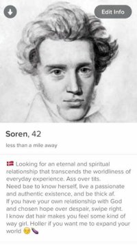 but wait there's more: Edit Info  Soren, 42  less than a mile away  Looking for an eternal and spiritual  relationship that transcends the worldliness of  everyday experience. Ass over tits.  Need bae to know herself live a passionate  and authentic existence, and be thick af.  If you have your own relationship with God  and chosen hope over despair, swipe right.  know dat hair makes you feel some kind of  way girl. Holler if you want me to expand your  world but wait there's more