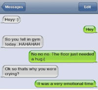 Memes, 🤖, and Why You: Edit  Messages  Heyy  Hey  So you fell in gym  today...HAHAHAH  No no no. The floor just needed  a hug.  Ok so thats why you were  crying?  It was a very emotional time