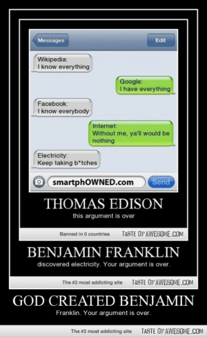 God Created Benjaminhttp://omg-humor.tumblr.com: Edit  Messages  Wikipedia:  I know everything  Google:  I have everything  Facebook:  I know everybody  Internet:  Without me, ya'll would be  nothing  Electricity:  Keep taking b*tches  O smartphOWNED.com  Send  THOMAS EDISON  this argument is over  TASTE OFAWESOME.COM  Banned in 0 countries  BENJAMIN FRANKLIN  discovered electricity. Your argument is over.  TASTE OFAWESOME.COM  The #2 most addicting site  GOD CREATED BENJAMIN  Franklin. Your argument is over.  TASTE OFAWESOME.COM  The #2 most addicting site God Created Benjaminhttp://omg-humor.tumblr.com