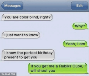 9gag, Birthday, and Yeah: Edit  Messages  You are color blind, right?  Why?  I just want to know  Yeah, I am  I know the perfect birthday  present to get you  If you get me a Rubiks Cube,  will shoot you  VIA 9GAG.COM Totally Worth It