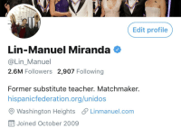 Memes, Teacher, and 🤖: Edit profile  Lin-Manuel Miranda  @Lin Manuel  2.6M Followers 2,907 Following  Former substitute teacher. Matchmaker  hispanicfederation.org/unidos  O Washington Heights S Linmanuel.com  出Joined October 2009 https://t.co/r3AzqnaI5W