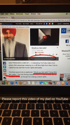 "takingbackourculture:  prabneetukg:  This is a humble request to all those who come across this post, PLEASE REBLOG IT to bring awareness. My dad was traveling from New York to Long Beach and the passenger seated next to my dad filmed and uploaded a video of him sleeping. He titled the video, ""Would You Feel Safe Flying With Bin Laden. Many Sikhs are mistake for Muslims due to the similar appearance. But Sikhs and Muslims are two entirely different and independent religions. No one Sikh, Christian,Muslim, Hindu, Jew, etc. should ever be targeted in such a belittling manner. It is NOT okay to target an individual based on appearance. Guru Nanak Dev Ji preached love and equality to all of mankind. As Sikhs, it is our duty to uphold these values and to support those who have been wronged. Please repost this to all social media sites to bring awareness to the local community about who we are and to create a safe environment for all individuals regardless of caste, creed, and religion. Also please report this video to YouTube to have it removed. Thank you so much and with all of our combined effort we will be able to move mountains and create a loving and safe environment for all individuals.   http://sanfrancisco.cbslocal.com/2015/12/14/would-you-feel-safe-passenger-films-sleeping-sikh-man-on-flight-from-ny-ca-flight/#.Vm8zhvi4LOE.facebook  http://losangeles.cbslocal.com/2015/12/14/local-sikh-shocked-humiliated-to-learn-hes-compared-to-osama-bin-laden-in-online-clip/  REPORT REPORT REPORT!!! : Edit View History Bookmarks People Window Help  Passenger Films >  ancisco.cbslocal.com/2015/12/14/would-you-feel-safe-passenger-films-sleeping-sikh-man-on-flight-from-ny-ca-fli  S San Francisco Your Home Buy Tiekets More FOLLOW UsfLOG IN I REGISTER  Filed Under: Bin Laden, Jet Dlue, Sikh, Sleeping man, YouTube  LIS  0 40  Sig  Would you feel safe?  7 647ws  MasterP  Store Your  Courtesy United Sikhs)  Lear  L1  SAN FRANCISCO (CBS SF)- A disturbing YouTube video of an  elderly Sikh passenger sleeping on a Jet Blue flight from New York to  California has alarmed human rights advocates.  The forty-second clip is captioned, ""Would you feel safe? Flying With  Bin Laden."" The man filming makes nEe is ace n o  es, as though he is taking a clever selfie.  EASYT  Please report this video of my dad on YouTube  2  3  4  5  8  9  LI takingbackourculture:  prabneetukg:  This is a humble request to all those who come across this post, PLEASE REBLOG IT to bring awareness. My dad was traveling from New York to Long Beach and the passenger seated next to my dad filmed and uploaded a video of him sleeping. He titled the video, ""Would You Feel Safe Flying With Bin Laden. Many Sikhs are mistake for Muslims due to the similar appearance. But Sikhs and Muslims are two entirely different and independent religions. No one Sikh, Christian,Muslim, Hindu, Jew, etc. should ever be targeted in such a belittling manner. It is NOT okay to target an individual based on appearance. Guru Nanak Dev Ji preached love and equality to all of mankind. As Sikhs, it is our duty to uphold these values and to support those who have been wronged. Please repost this to all social media sites to bring awareness to the local community about who we are and to create a safe environment for all individuals regardless of caste, creed, and religion. Also please report this video to YouTube to have it removed. Thank you so much and with all of our combined effort we will be able to move mountains and create a loving and safe environment for all individuals.   http://sanfrancisco.cbslocal.com/2015/12/14/would-you-feel-safe-passenger-films-sleeping-sikh-man-on-flight-from-ny-ca-flight/#.Vm8zhvi4LOE.facebook  http://losangeles.cbslocal.com/2015/12/14/local-sikh-shocked-humiliated-to-learn-hes-compared-to-osama-bin-laden-in-online-clip/  REPORT REPORT REPORT!!!"
