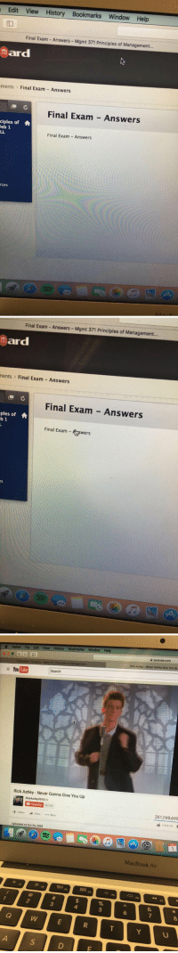 My professor's got jokes: Edit View History Bookmarks Window Help  Final Exam Answers Mgmt 371 Principles of Management.  mard  ments Final Exam Answers  C  Final Exam Answers  ciples of A  Neb 1  LL  Final Exam Answers  rces   Final Exam Answers  Mgmt 371 Principles of Management...  ar  ments Final Exam Answers  LL C  Final Exam Answers  ples of A  b 1  Final Exam  wers   Safari File Edit View History Bookmarks Window Help  Flnal Exam-Antwerk Mgmt 371 Principies of Management  YouTube Search  Rick Astley Never Gonna Give You Up  RickAstley VEVO ta  Subscribe  337786  Add to A Share More  Uploaded on Oct 24, 2009  2, D  youtube.com  Rick Astley Never Gonna Give You Up  261,048,699  1574719 4  MacBook Air My professor's got jokes