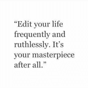 "Life, Edit, and All: ""Edit your life  frequently and  ruthlessly. It's  your masterpiece  after all."""