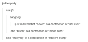 "Rush, Never, and Blush: editeaparty  araujo  angno  i just realized that ""never"" is a contraction of ""not ever""  and ""blush"" is a contraction of ""blood rush""  also ""studying"" is a contraction of ""student dying"" Never is a contraction of not ever"