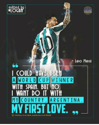 Barcelona, Love, and Memes: edited  MOB  Leo Messi  I COULD  A WORLD  CUP WINNER  WITtt SPAIN. BUT NO.  I WANT DO IT WITH  MY COUNTRY ARGENTINA.  MY FIRST LOVE  DIFOOTBALL IS MY DRUG, BARCELONA IS MY DEALER Loyalty