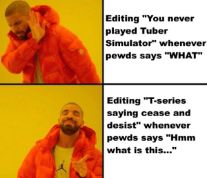 "Time, What Is, and Never: Editing ""You never  played Tuber  Simulator"" whenever  pewds says ""WHAT""  Editing ""T-series  saying cease and  desist"" whenever  pewds says ""Hmm  what is this..."" Hey Brad pls make this happen, he says that all the time"