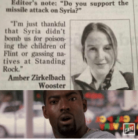 "Point, Amber.: Editor's note: ""Do you support the  missile attack on  Syria?""  ""I'm just thankful  that Syria didn't  bomb us for poison-  ing the children of  Flint or gassing na-  tives at Standing  Rock.""  Amber Zirkelbach  Wooster  CAFE Point, Amber."