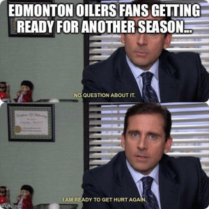 edmonton oilers: EDMONTON OILERS FANS GETTING  READY FOR ANOTHER SEASON  NO QUESTION ABOUT IT  IAM READY TO GET HURT AGAIN  img flip.com