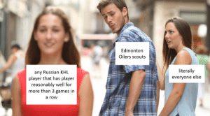 and a OOP: Edmonton  Oilers scouts  literally  everyone else  any Russian KHL  player that has player  reasonably well for  more than 3 games in  a row and a OOP