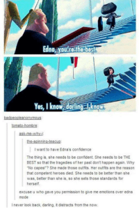"""edna mode: Edna ayOULrethe best  Yes, I know dorling I know  anon  tomato-hombre  ask me why-  the spinning-teacup:  want to have Edna's confidence  The thing is, she needs to be confident. She needs to be THE  BEST so that the tragedies of her past don't happen again. Why  """"No capes! She made those outfits. Her outfits are the reason  that competent heroes died. She needs to be better than she  was, better than she is, so she sets those standards for  herself.  excuse u who gave you permission to give me emotions over edna  mode  l never look back, darling, it distracts from the now."""