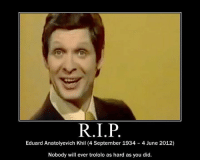 May he trolol in peace.: Eduard Anatolyevich Khil (4 September 1934 4 June 2012)  Nobody will ever trololo as hard as you did. May he trolol in peace.